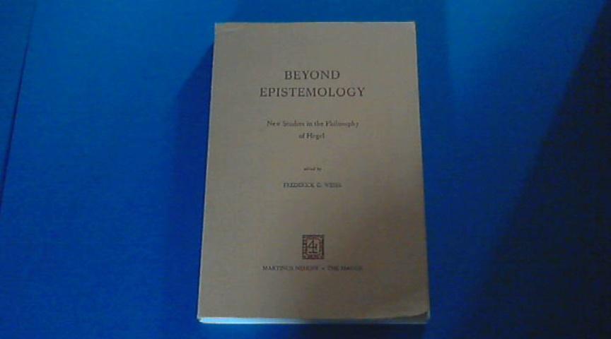 WEISS, FREDERICK G. - Beyond epistemology - New studies in the philosophy of Hegel