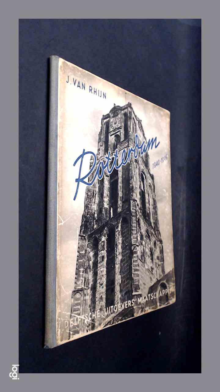 RHIJN, J. VAN - Rotterdam 1940 - 1946 : Een fotoreportage uit de jaren 1940 - 1946